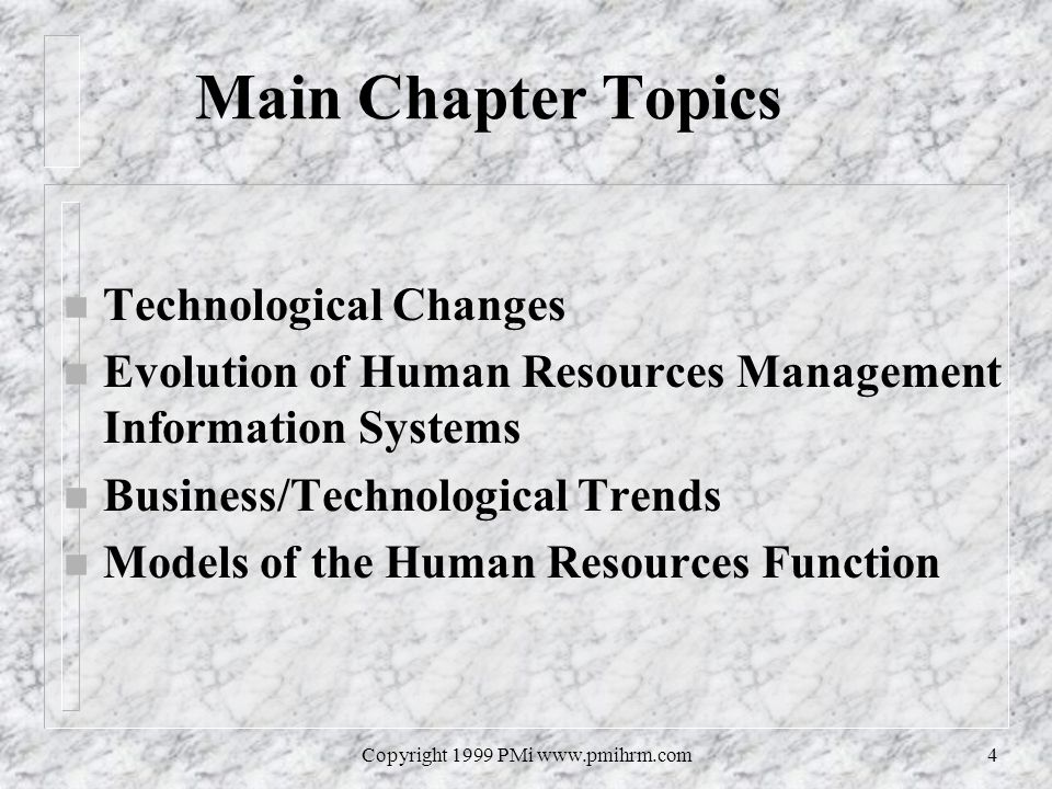 Copyright 1999 PMi www.pmihrm.com4 Main Chapter Topics n Technological Changes n Evolution of Human Resources Management Information Systems n Busines