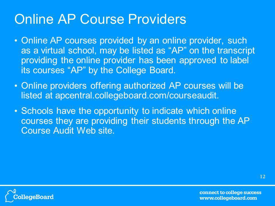 12 Online AP Course Providers Online AP courses provided by an online provider, such as a virtual school, may be listed as AP on the transcript providing the online provider has been approved to label its courses AP by the College Board.
