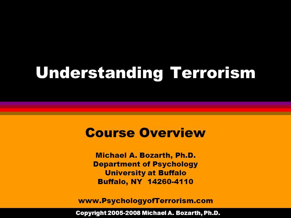 Copyright 2005-2008 Michael A. Bozarth, Ph.D. Understanding Terrorism Course Overview Michael A.
