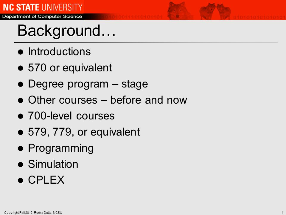 Background… Introductions 570 or equivalent Degree program – stage Other courses – before and now 700-level courses 579, 779, or equivalent Programming Simulation CPLEX Copyright Fall 2012, Rudra Dutta, NCSU4