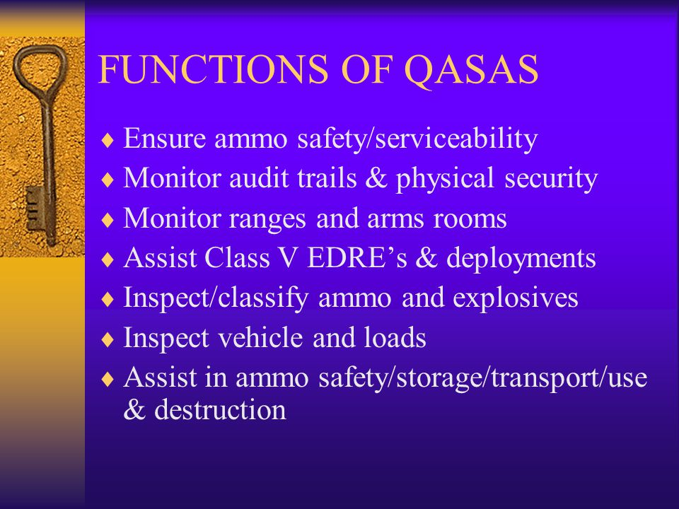 FUNCTIONS OF QASAS Ensure ammo safety/serviceability Monitor audit trails & physical security Monitor ranges and arms rooms Assist Class V EDREs & dep