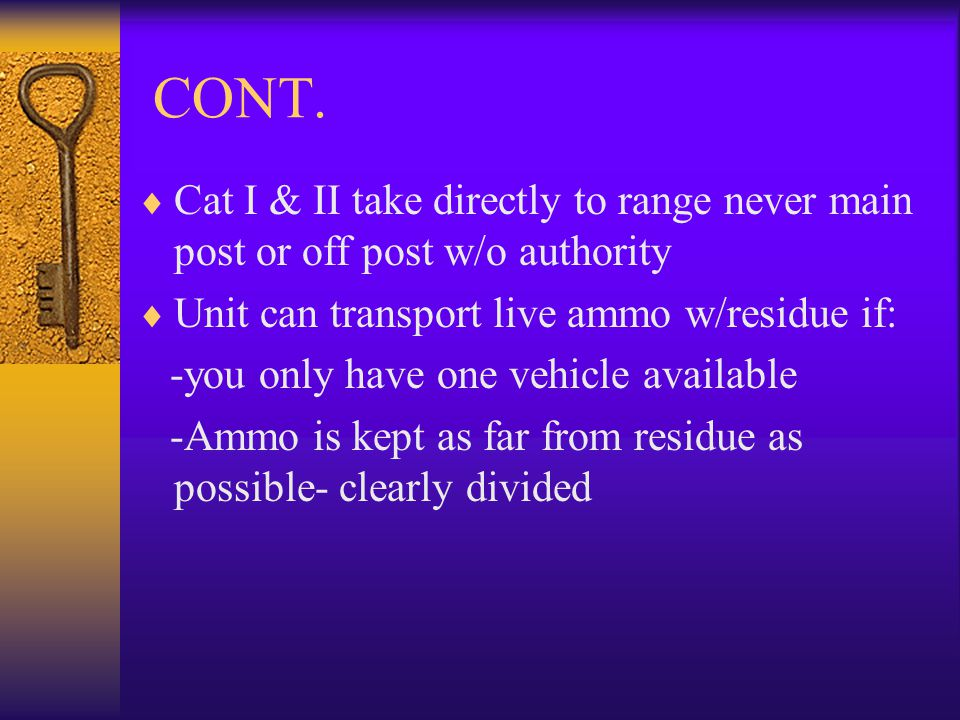 CONT. Cat I & II take directly to range never main post or off post w/o authority Unit can transport live ammo w/residue if: -you only have one vehicl
