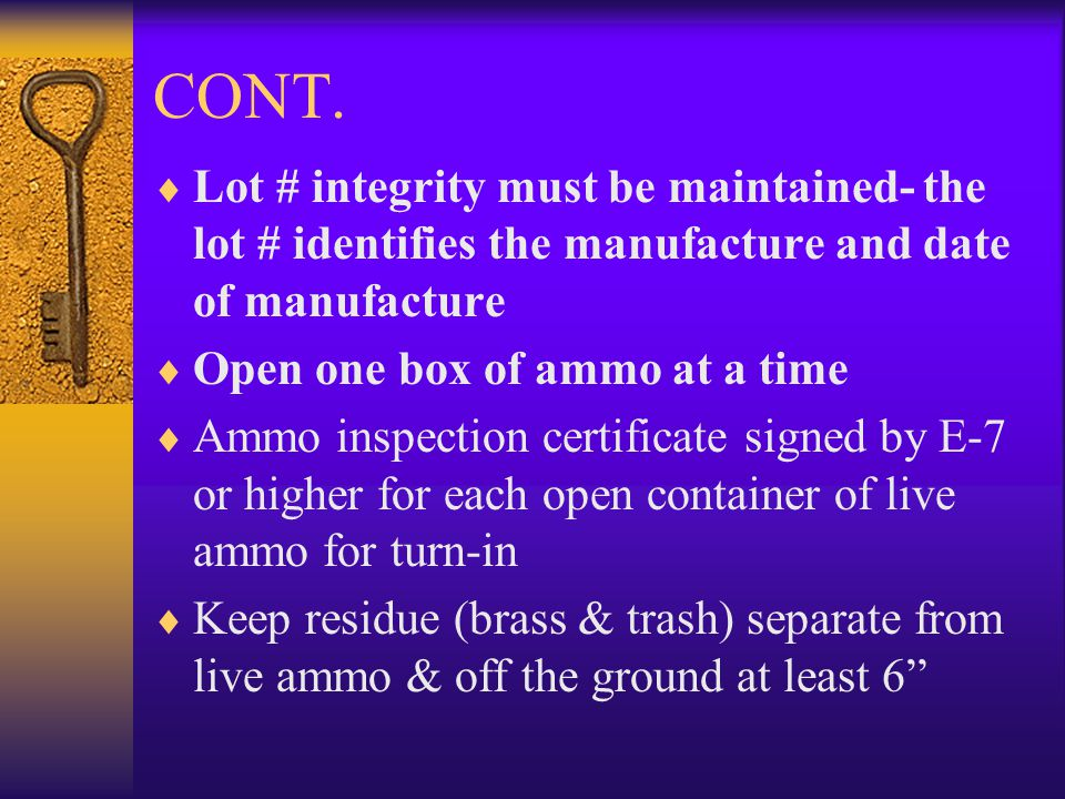 CONT. Lot # integrity must be maintained- the lot # identifies the manufacture and date of manufacture Open one box of ammo at a time Ammo inspection