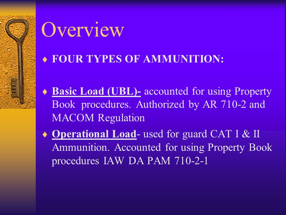Overview FOUR TYPES OF AMMUNITION: Basic Load (UBL)- accounted for using Property Book procedures. Authorized by AR 710-2 and MACOM Regulation Operati