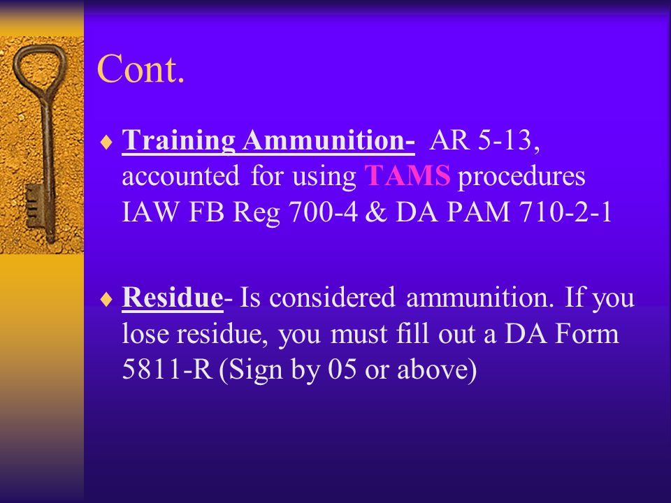 Cont. Training Ammunition- AR 5-13, accounted for using TAMS procedures IAW FB Reg 700-4 & DA PAM 710-2-1 Residue- Is considered ammunition. If you lo