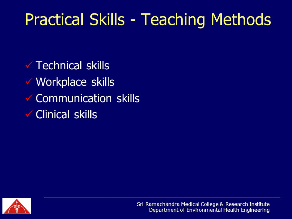 Sri Ramachandra Medical College & Research Institute Department of Environmental Health Engineering Practical Skills - Teaching Methods Technical skills Workplace skills Communication skills Clinical skills