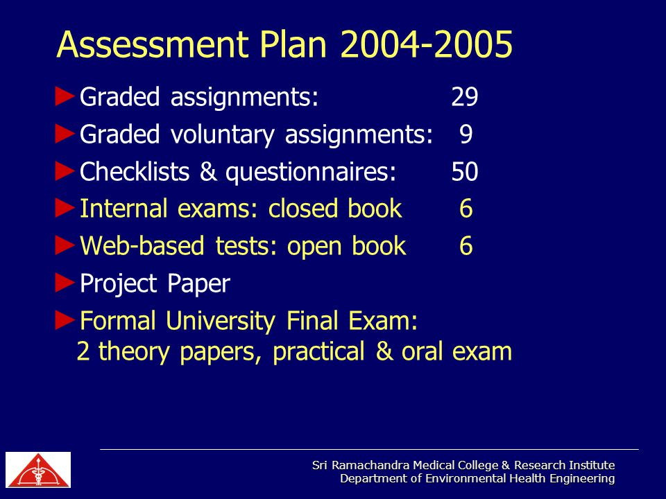 Sri Ramachandra Medical College & Research Institute Department of Environmental Health Engineering Assessment Plan 2004-2005 Graded assignments: 29 Graded voluntary assignments: 9 Checklists & questionnaires: 50 Internal exams: closed book 6 Web-based tests: open book 6 Project Paper Formal University Final Exam: 2 theory papers, practical & oral exam