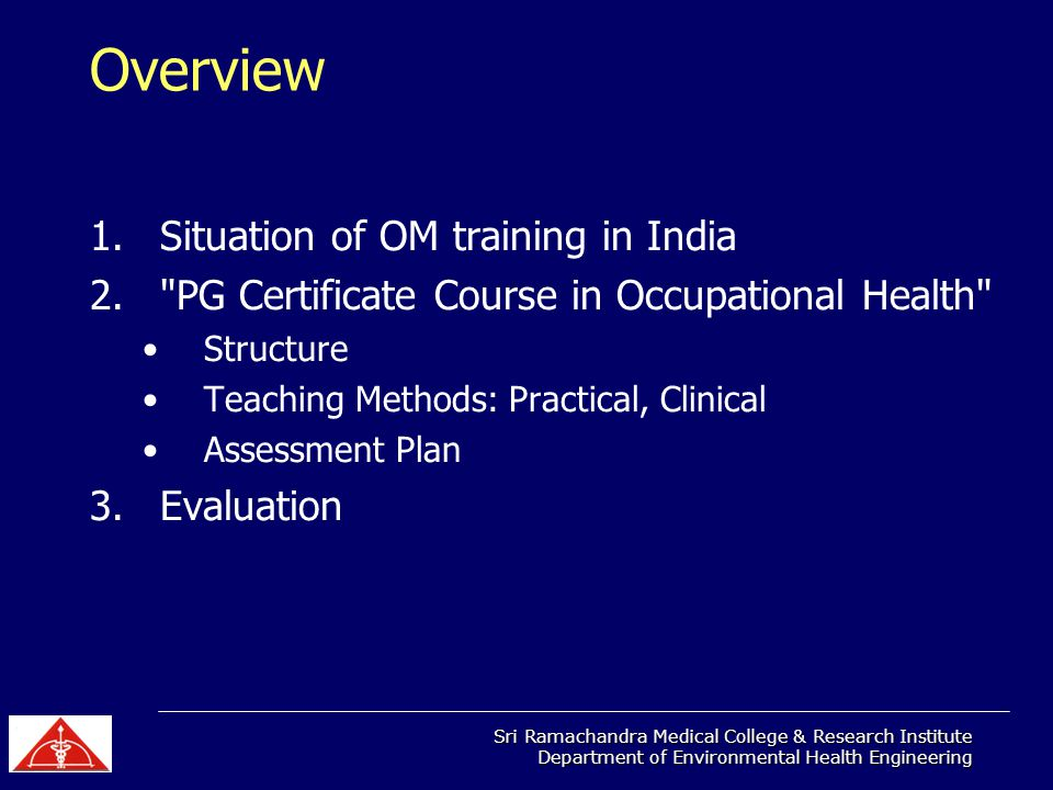 Sri Ramachandra Medical College & Research Institute Department of Environmental Health Engineering Overview 1.Situation of OM training in India 2. PG Certificate Course in Occupational Health Structure Teaching Methods: Practical, Clinical Assessment Plan 3.Evaluation