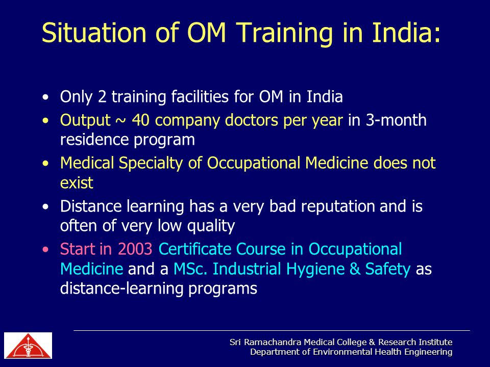Sri Ramachandra Medical College & Research Institute Department of Environmental Health Engineering Situation of OM Training in India: Only 2 training facilities for OM in India Output ~ 40 company doctors per year in 3-month residence program Medical Specialty of Occupational Medicine does not exist Distance learning has a very bad reputation and is often of very low quality Start in 2003 Certificate Course in Occupational Medicine and a MSc.