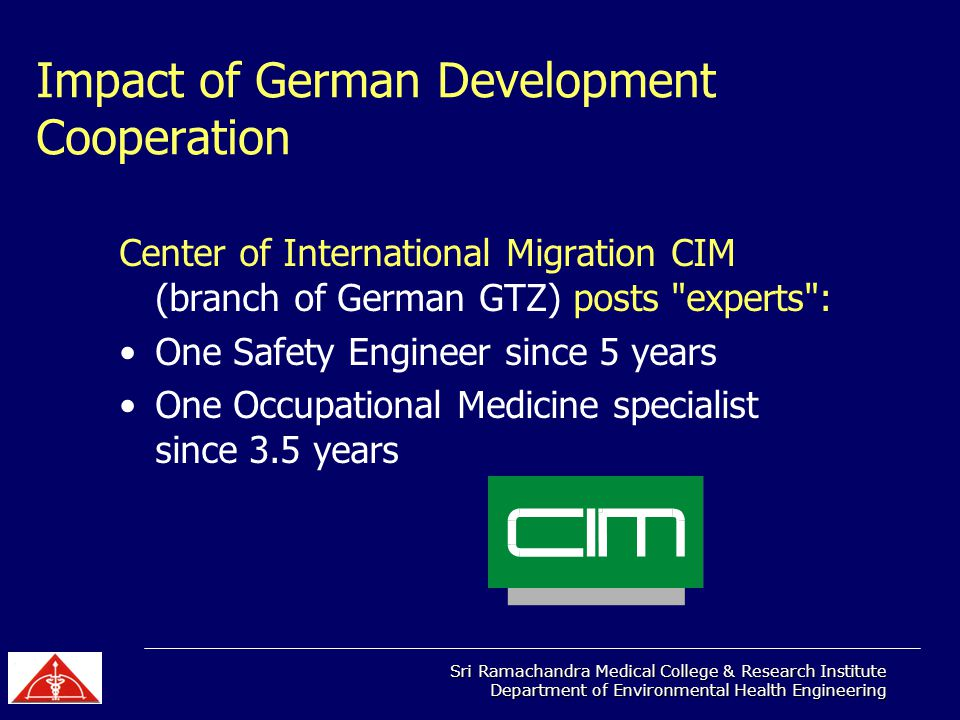 Sri Ramachandra Medical College & Research Institute Department of Environmental Health Engineering Impact of German Development Cooperation Center of International Migration CIM (branch of German GTZ) posts experts : One Safety Engineer since 5 years One Occupational Medicine specialist since 3.5 years