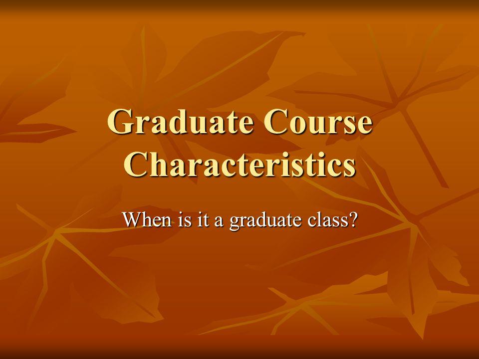 Graduate Course Characteristics When is it a graduate class