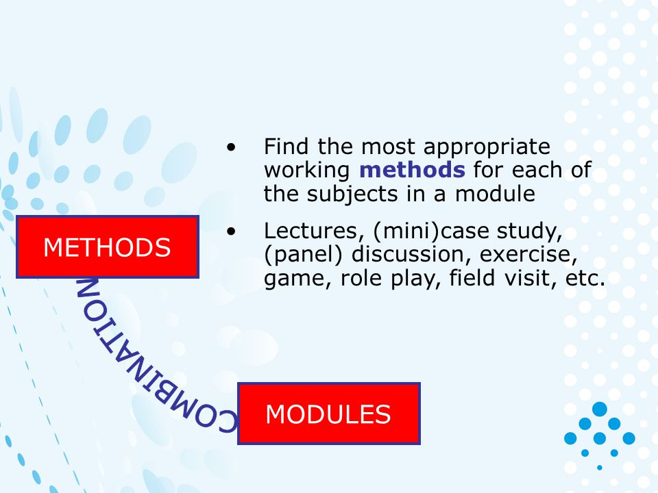 MODULES METHODS Find the most appropriate working methods for each of the subjects in a module Lectures, (mini)case study, (panel) discussion, exercise, game, role play, field visit, etc.