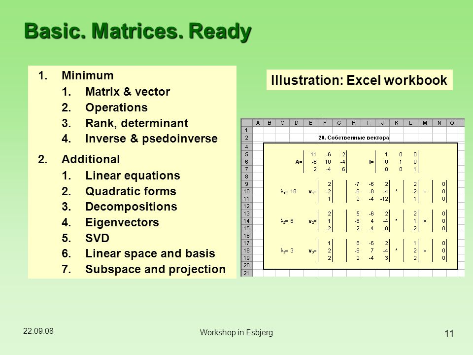 22.09.08 11 Workshop in Esbjerg Basic. Matrices. Ready 1.Minimum 1.Matrix & vector 2.Operations 3.Rank, determinant 4.Inverse & psedoinverse 2.Additio