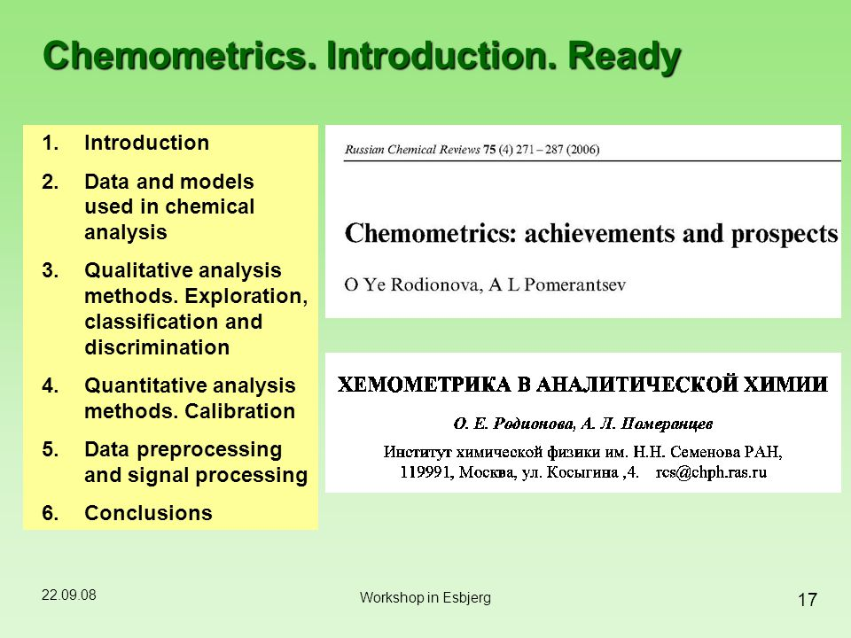 22.09.08 17 Workshop in Esbjerg Chemometrics. Introduction. Ready 1.Introduction 2.Data and models used in chemical analysis 3.Qualitative analysis me