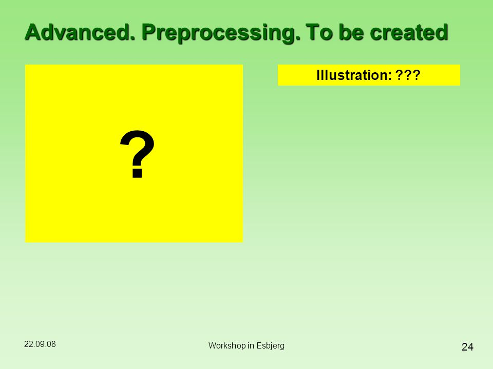 22.09.08 24 Workshop in Esbjerg Advanced. Preprocessing. To be created ? Illustration: ???
