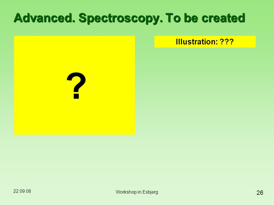 22.09.08 26 Workshop in Esbjerg Advanced. Spectroscopy. To be created ? Illustration: ???