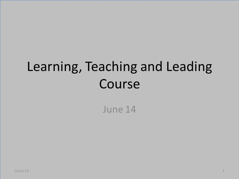 Learning, Teaching and Leading Course June 14 1