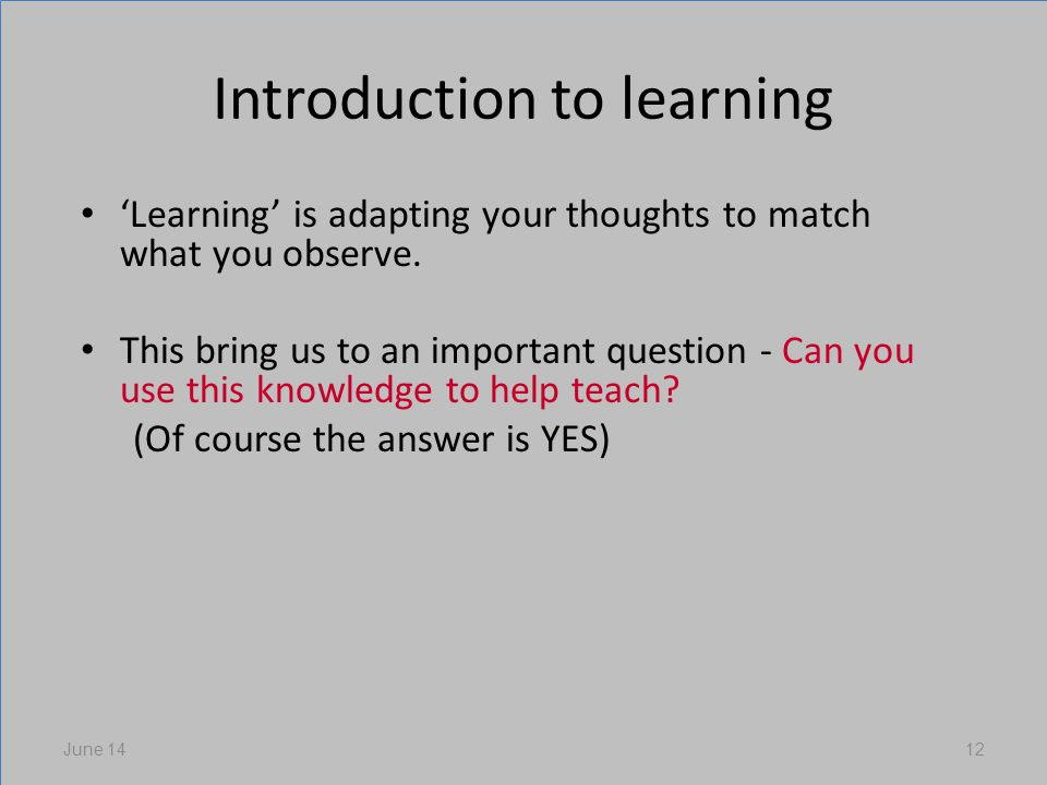 Introduction to learning Learning is adapting your thoughts to match what you observe.