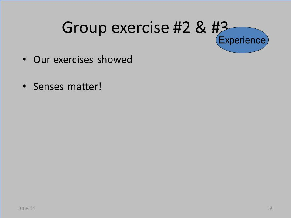 Group exercise #2 & #3 Our exercises showed Senses matter! June 1430 Experience