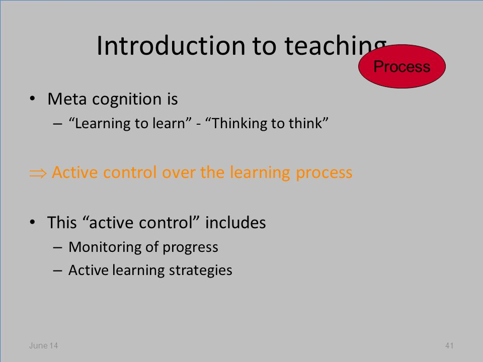 Introduction to teaching Meta cognition is – Learning to learn - Thinking to think Active control over the learning process This active control includes – Monitoring of progress – Active learning strategies June 1441 Process