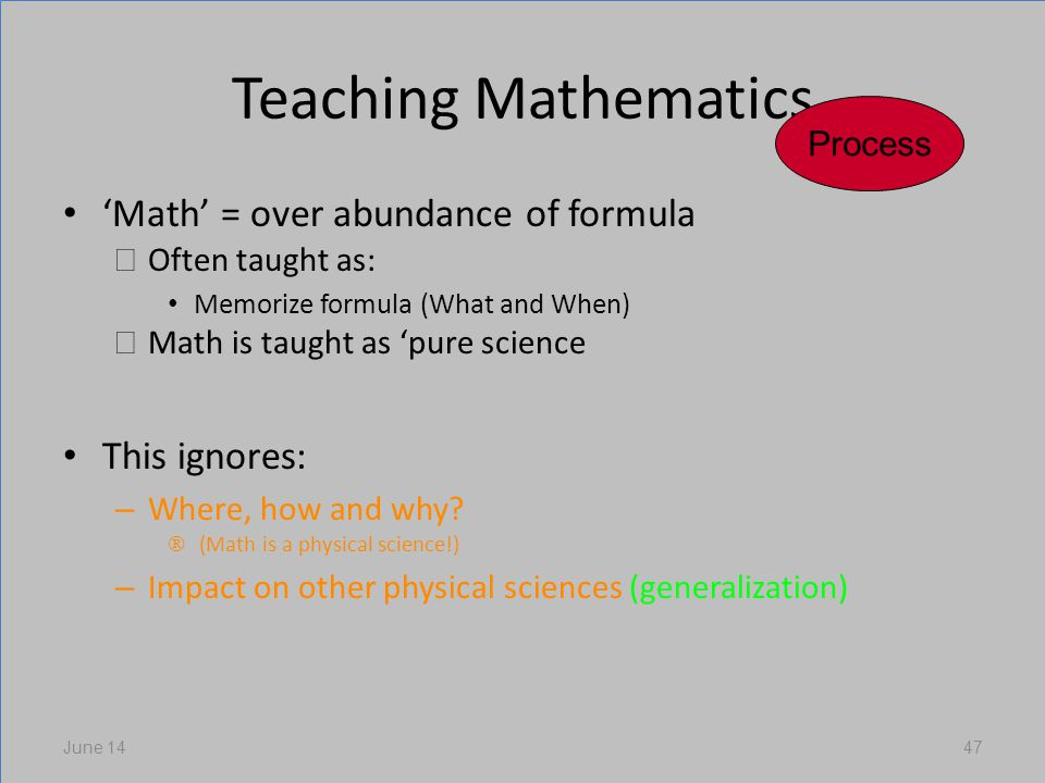 Teaching Mathematics Math = over abundance of formula Often taught as: Memorize formula (What and When) Math is taught as pure science This ignores: – Where, how and why.