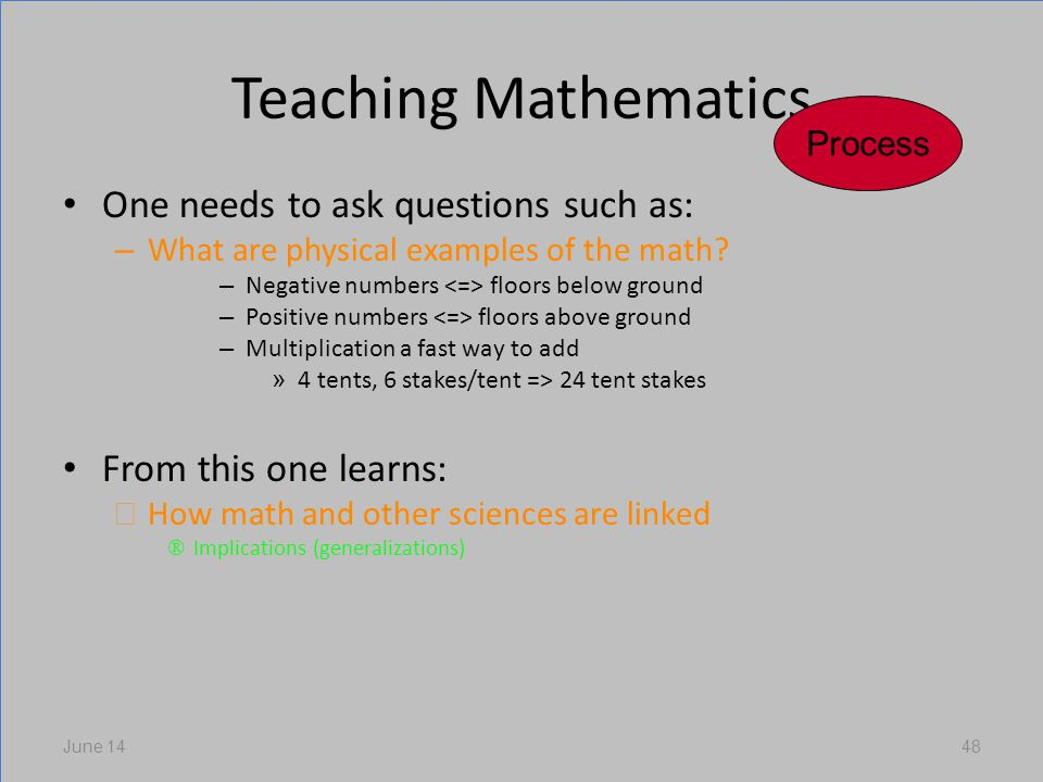 Teaching Mathematics One needs to ask questions such as: – What are physical examples of the math.