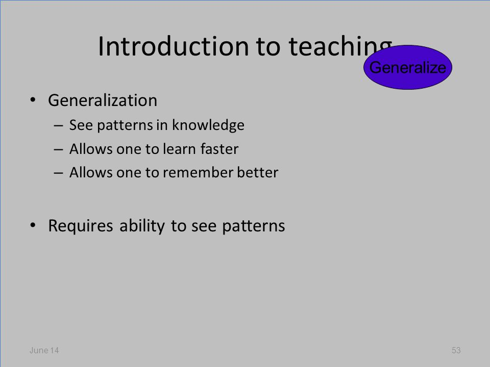Introduction to teaching Generalization – See patterns in knowledge – Allows one to learn faster – Allows one to remember better Requires ability to see patterns June 1453 Generalize
