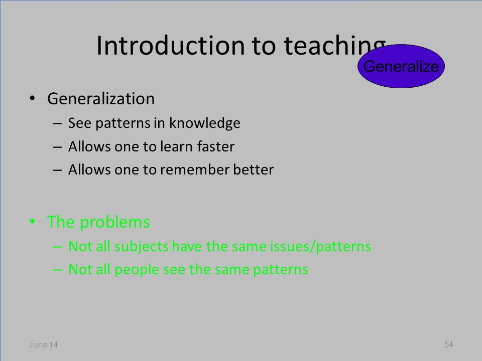 Introduction to teaching Generalization – See patterns in knowledge – Allows one to learn faster – Allows one to remember better The problems – Not all subjects have the same issues/patterns – Not all people see the same patterns June 1454 Generalize
