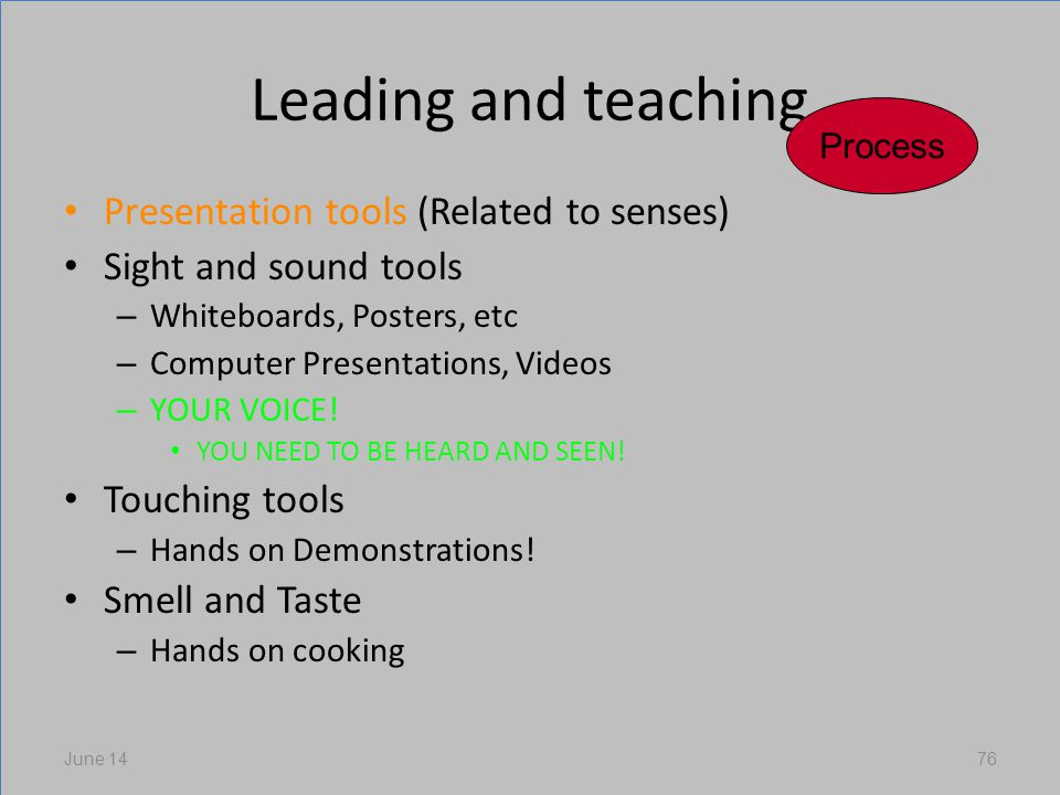 Leading and teaching Presentation tools (Related to senses) Sight and sound tools – Whiteboards, Posters, etc – Computer Presentations, Videos – YOUR VOICE.