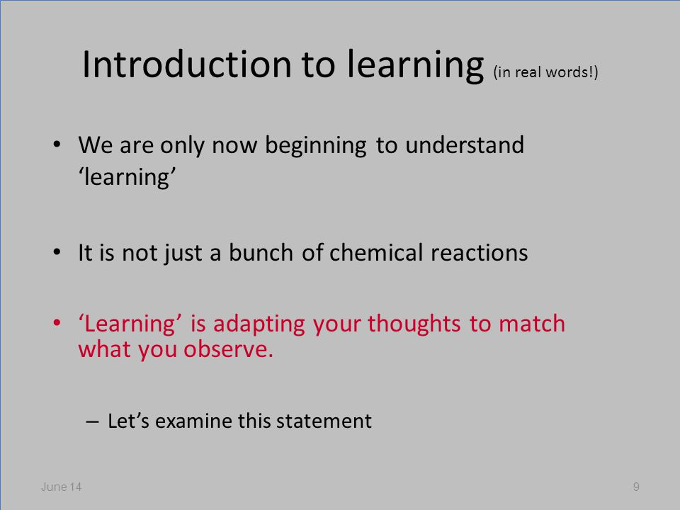 Introduction to learning (in real words!) We are only now beginning to understand learning It is not just a bunch of chemical reactions Learning is adapting your thoughts to match what you observe.