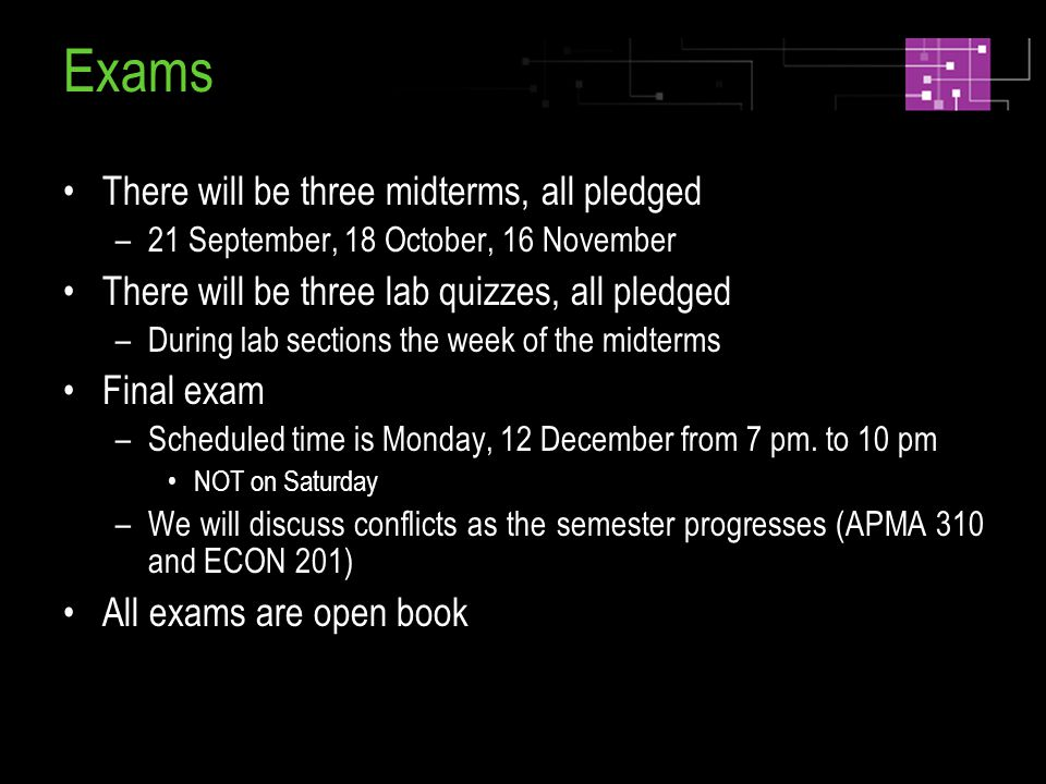 Exams There will be three midterms, all pledged –21 September, 18 October, 16 November There will be three lab quizzes, all pledged –During lab sections the week of the midterms Final exam –Scheduled time is Monday, 12 December from 7 pm.