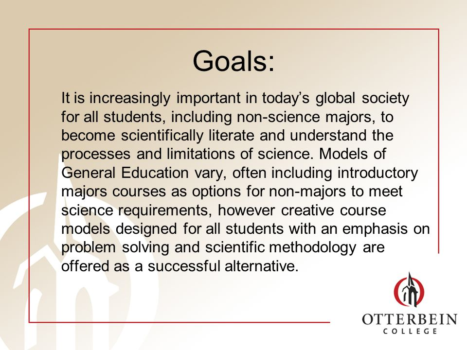 Goals: It is increasingly important in todays global society for all students, including non-science majors, to become scientifically literate and understand the processes and limitations of science.