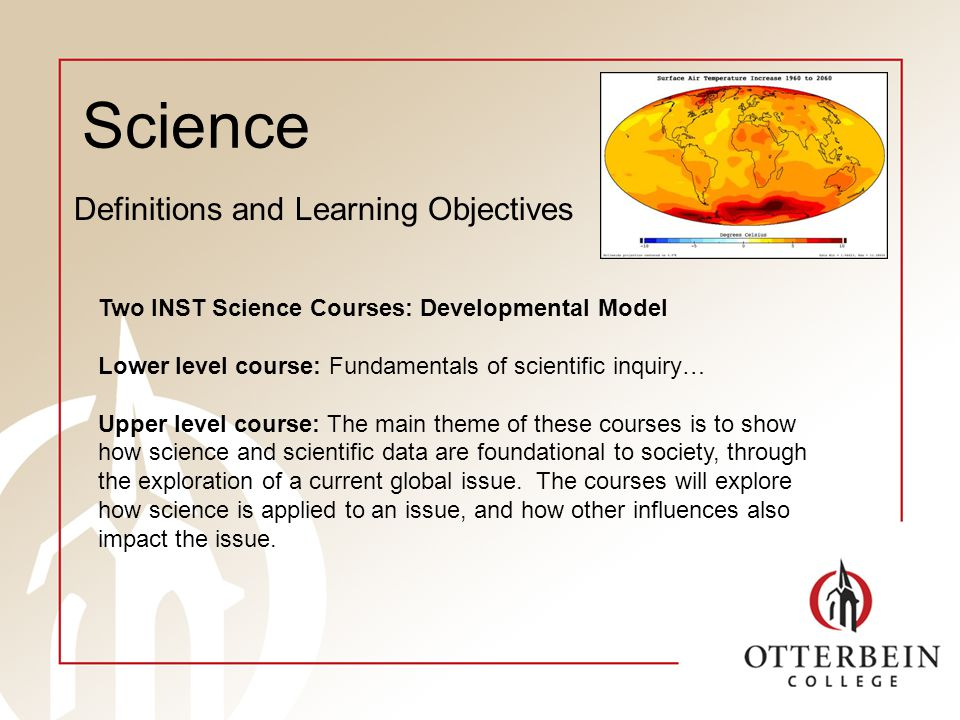 Science Definitions and Learning Objectives Two INST Science Courses: Developmental Model Lower level course: Fundamentals of scientific inquiry… Upper level course: The main theme of these courses is to show how science and scientific data are foundational to society, through the exploration of a current global issue.