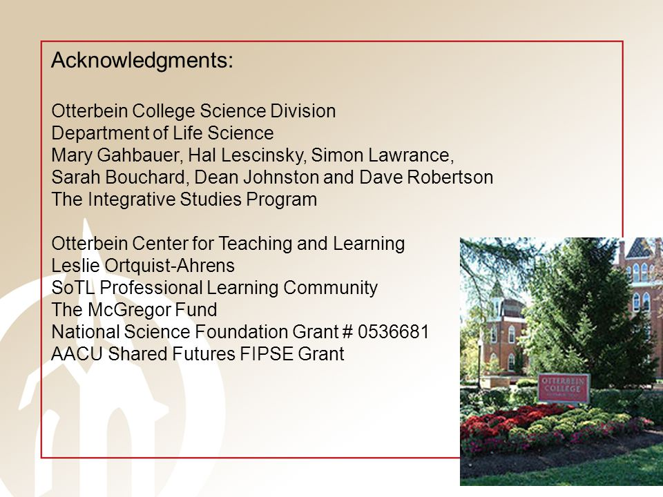 Acknowledgments: Otterbein College Science Division Department of Life Science Mary Gahbauer, Hal Lescinsky, Simon Lawrance, Sarah Bouchard, Dean Johnston and Dave Robertson The Integrative Studies Program Otterbein Center for Teaching and Learning Leslie Ortquist-Ahrens SoTL Professional Learning Community The McGregor Fund National Science Foundation Grant # 0536681 AACU Shared Futures FIPSE Grant