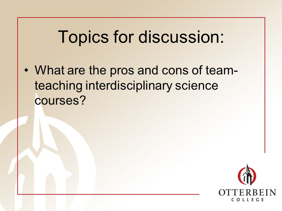 Topics for discussion: What are the pros and cons of team- teaching interdisciplinary science courses