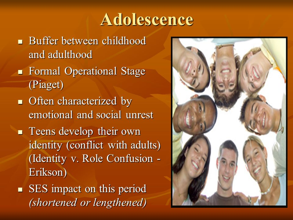 Adolescence Buffer between childhood and adulthood Buffer between childhood and adulthood Formal Operational Stage (Piaget) Formal Operational Stage (Piaget) Often characterized by emotional and social unrest Often characterized by emotional and social unrest Teens develop their own identity (conflict with adults) (Identity v.