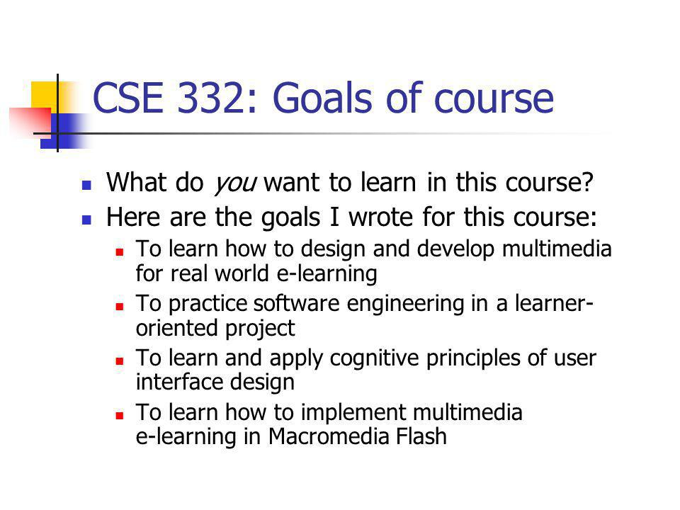 CSE 332: Goals of course What do you want to learn in this course? Here are the goals I wrote for this course: To learn how to design and develop mult