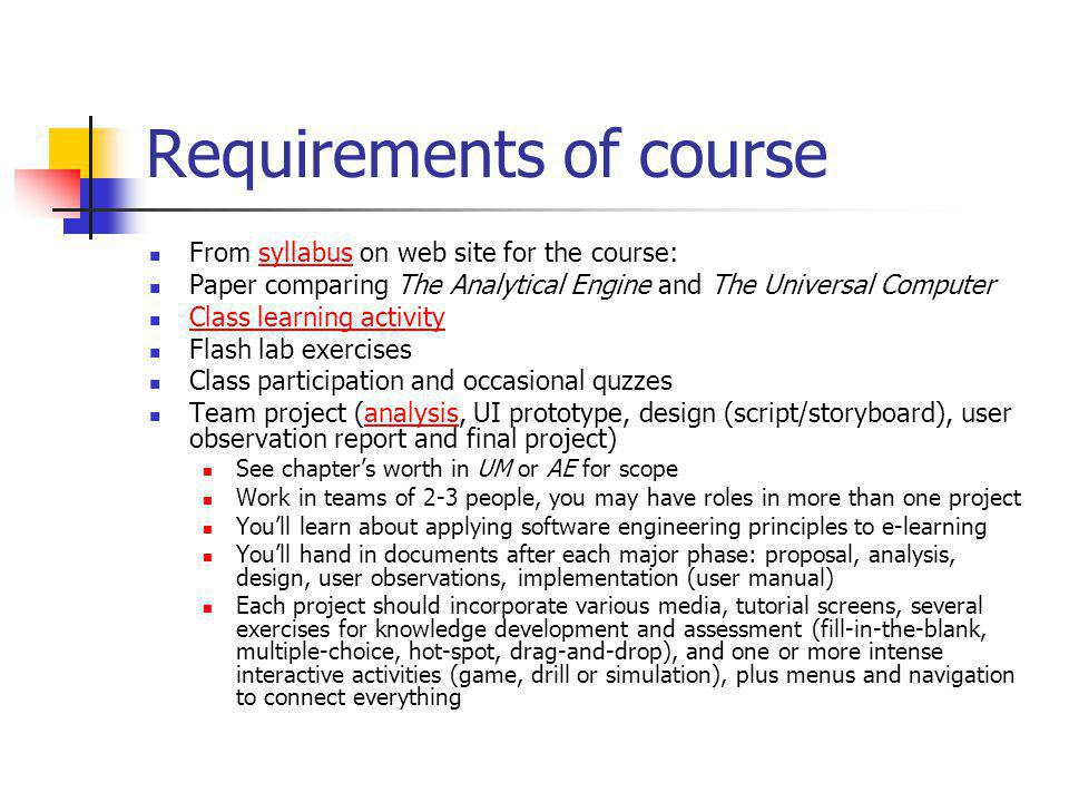 Requirements of course From syllabus on web site for the course:syllabus Paper comparing The Analytical Engine and The Universal Computer Class learning activity Flash lab exercises Class participation and occasional quzzes Team project (analysis, UI prototype, design (script/storyboard), user observation report and final project)analysis See chapters worth in UM or AE for scope Work in teams of 2-3 people, you may have roles in more than one project Youll learn about applying software engineering principles to e-learning Youll hand in documents after each major phase: proposal, analysis, design, user observations, implementation (user manual) Each project should incorporate various media, tutorial screens, several exercises for knowledge development and assessment (fill-in-the-blank, multiple-choice, hot-spot, drag-and-drop), and one or more intense interactive activities (game, drill or simulation), plus menus and navigation to connect everything