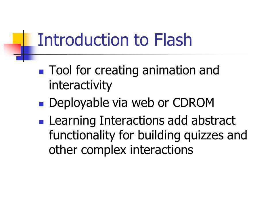 Introduction to Flash Tool for creating animation and interactivity Deployable via web or CDROM Learning Interactions add abstract functionality for building quizzes and other complex interactions