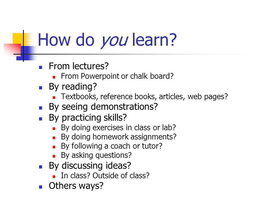 How do you learn. From lectures. From Powerpoint or chalk board.