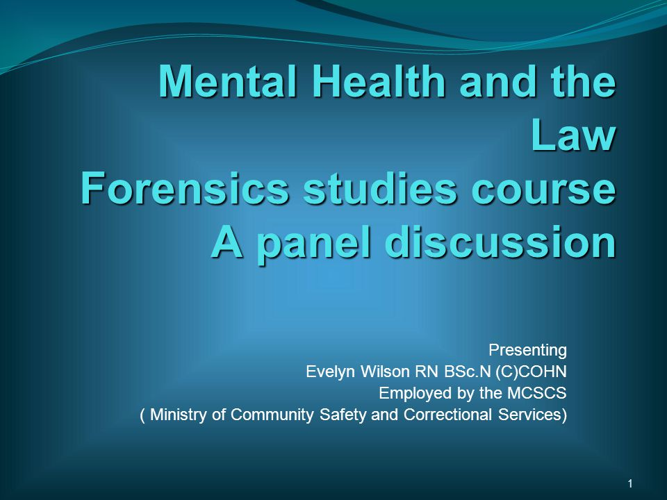 Mental Health and the Law Forensics studies course A panel discussion Presenting Evelyn Wilson RN BSc.N (C)COHN Employed by the MCSCS ( Ministry of Community Safety and Correctional Services) 1