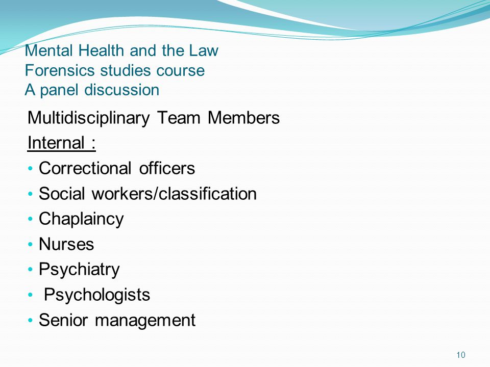 Mental Health and the Law Forensics studies course A panel discussion Multidisciplinary Team Members Internal : Correctional officers Social workers/classification Chaplaincy Nurses Psychiatry Psychologists Senior management 10