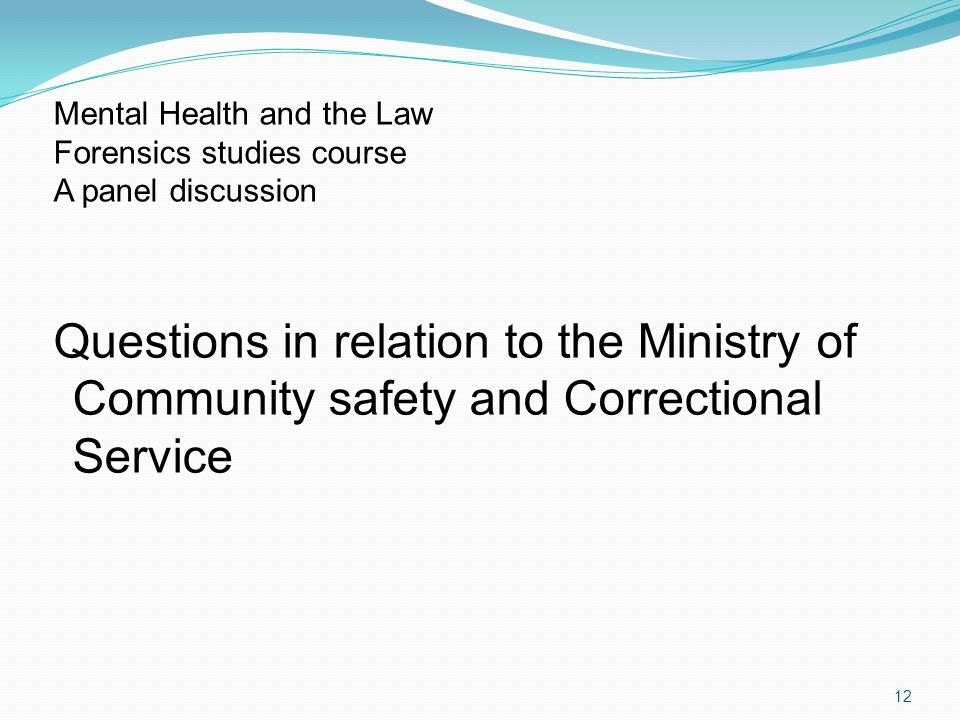 Questions in relation to the Ministry of Community safety and Correctional Service 12 Mental Health and the Law Forensics studies course A panel discussion