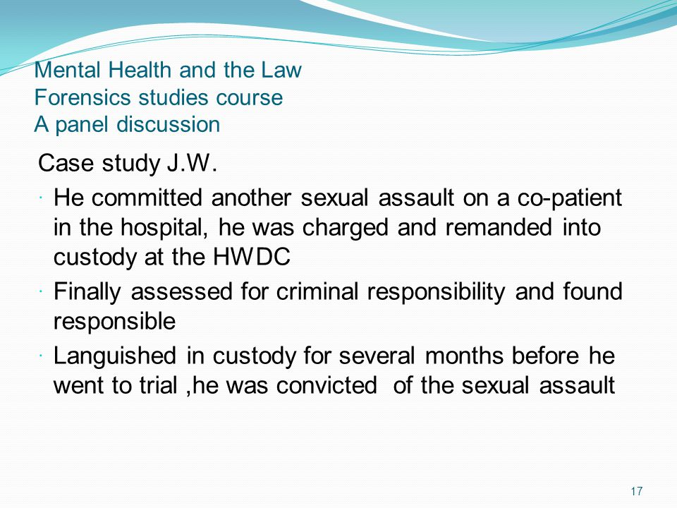 Mental Health and the Law Forensics studies course A panel discussion Case study J.W. He committed another sexual assault on a co-patient in the hospi