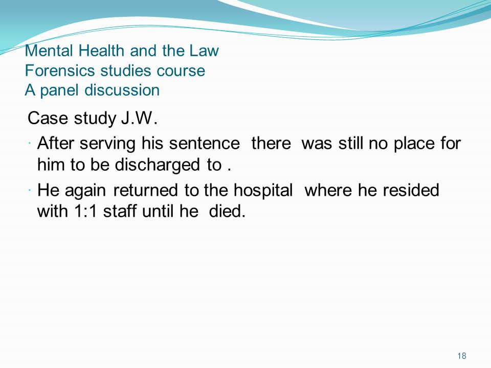 Mental Health and the Law Forensics studies course A panel discussion Case study J.W. After serving his sentence there was still no place for him to b