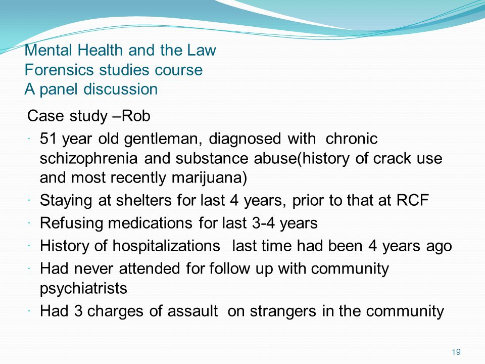 Mental Health and the Law Forensics studies course A panel discussion Case study –Rob 51 year old gentleman, diagnosed with chronic schizophrenia and substance abuse(history of crack use and most recently marijuana) Staying at shelters for last 4 years, prior to that at RCF Refusing medications for last 3-4 years History of hospitalizations last time had been 4 years ago Had never attended for follow up with community psychiatrists Had 3 charges of assault on strangers in the community 19
