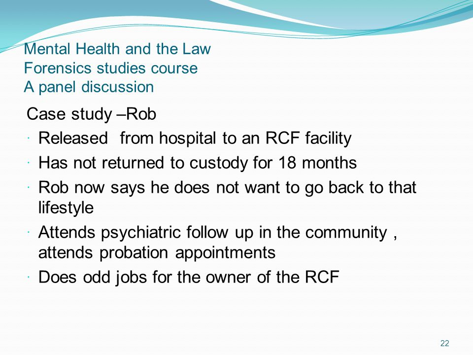 Mental Health and the Law Forensics studies course A panel discussion Case study –Rob Released from hospital to an RCF facility Has not returned to custody for 18 months Rob now says he does not want to go back to that lifestyle Attends psychiatric follow up in the community, attends probation appointments Does odd jobs for the owner of the RCF 22