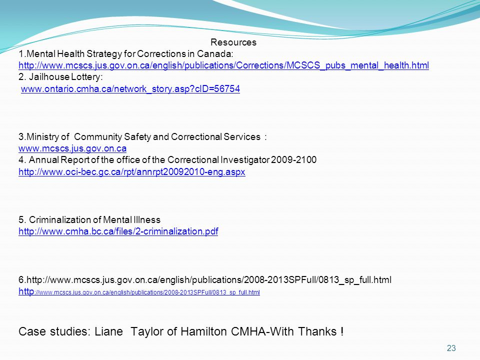 Resources 1.Mental Health Strategy for Corrections in Canada: http://www.mcscs.jus.gov.on.ca/english/publications/Corrections/MCSCS_pubs_mental_health.html 2.