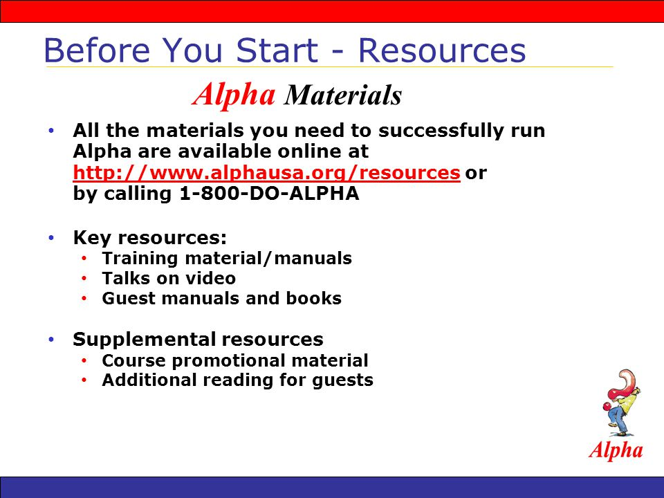 All the materials you need to successfully run Alpha are available online at   or by calling DO-ALPHA   Key resources: Training material/manuals Talks on video Guest manuals and books Supplemental resources Course promotional material Additional reading for guests Before You Start - Resources Alpha Materials