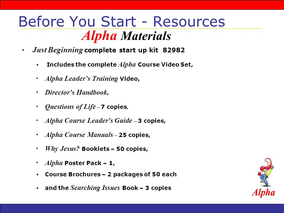 Just Beginning complete start up kit Includes the complete Alpha Course Video Set, Alpha Leaders Training Video, Directors Handbook, Questions of Life – 7 copies, Alpha Course Leaders Guide – 3 copies, Alpha Course Manuals – 25 copies, Why Jesus.
